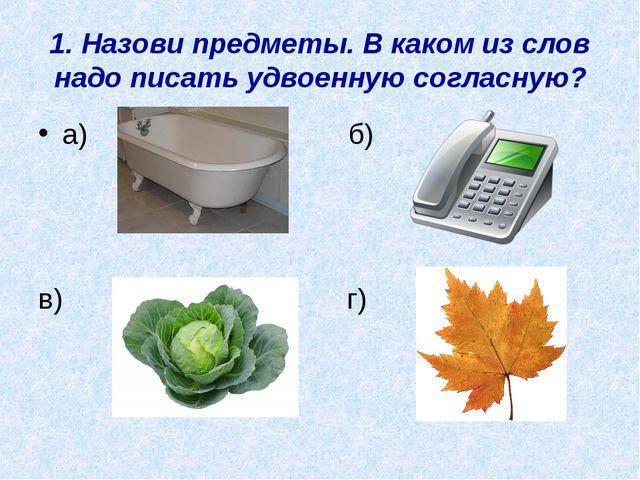 1. Назови предметы. В каком из слов надо писать удвоенную согласную? а) б) в)...