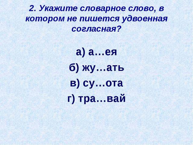 2. Укажите словарное слово, в котором не пишется удвоенная согласная? а) а…ея...