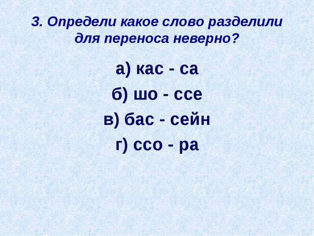 3. Определи какое слово разделили для переноса неверно? а) кас - са б) шо - с...