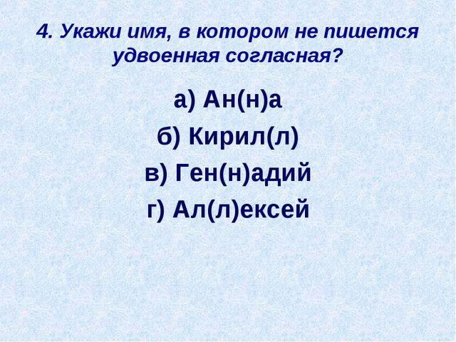 4. Укажи имя, в котором не пишется удвоенная согласная? а) Ан(н)а б) Кирил(л)...