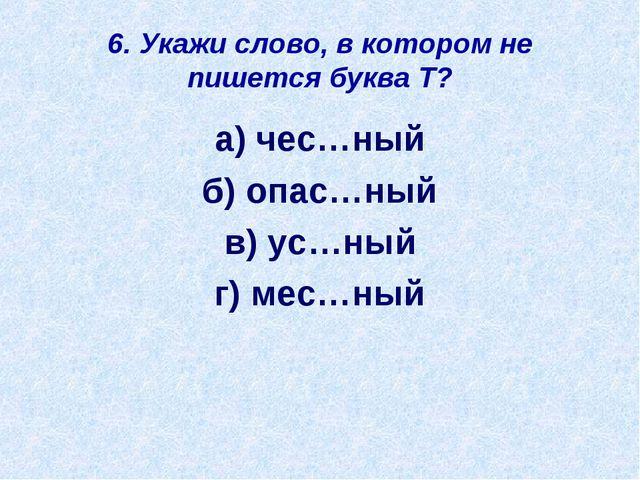 6. Укажи слово, в котором не пишется буква Т? а) чес…ный б) опас…ный в) ус…ны...