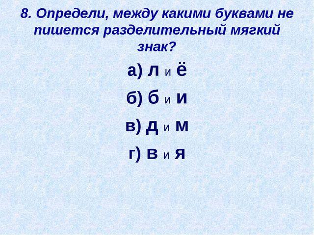 8. Определи, между какими буквами не пишется разделительный мягкий знак? а) л...