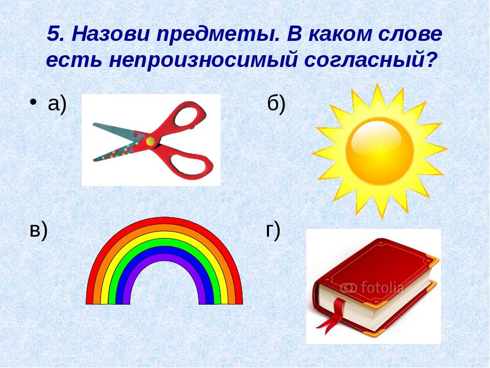 5. Назови предметы. В каком слове есть непроизносимый согласный? а) б) в) г)