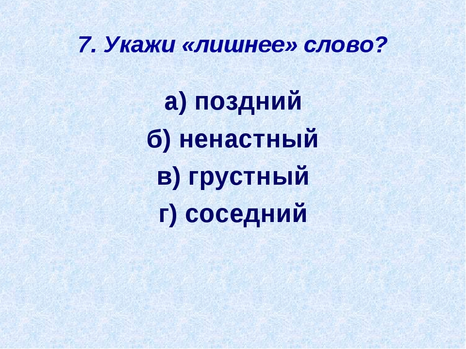 7. Укажи «лишнее» слово? а) поздний б) ненастный в) грустный г) соседний