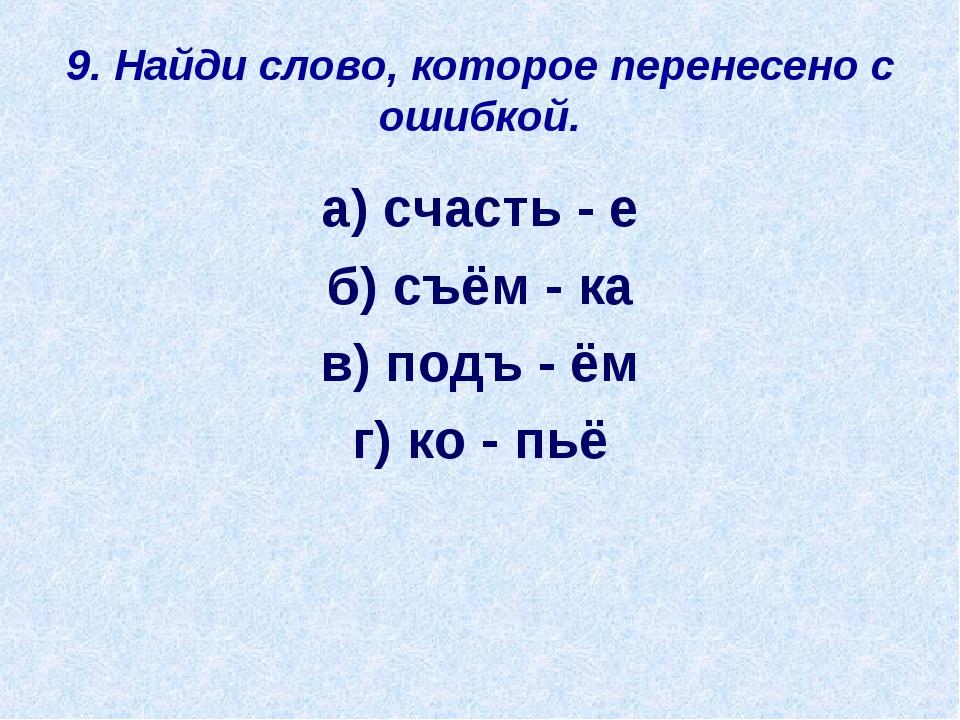 9. Найди слово, которое перенесено с ошибкой. а) счасть - е б) съём - ка в) п...