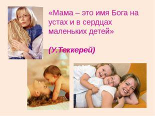 «Мама – это имя Бога на устах и в сердцах маленьких детей» (У.Теккерей)