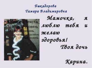 Быкадорова Тамара Владимировна Мамочка, я люблю тебя и желаю здоровья! Твоя д