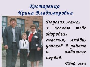 Костаренко Ирина Владимировна Дорогая мама, я желаю тебе здоровья, счастья, л