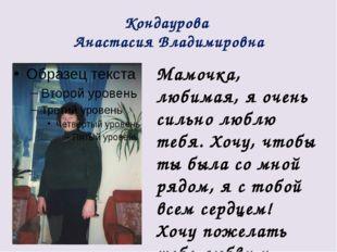 Кондаурова Анастасия Владимировна Мамочка, любимая, я очень сильно люблю тебя