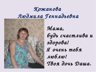 Кожанова Людмила Геннадьевна Мама, будь счастлива и здорова! Я очень тебя люб