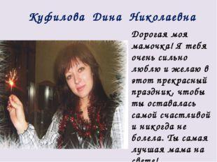 Куфилова Дина Николаевна Дорогая моя мамочка! Я тебя очень сильно люблю и жел
