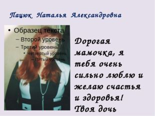 Пацюк Наталья Александровна Дорогая мамочка, я тебя очень сильно люблю и жела