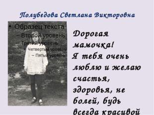 Полубедова Светлана Викторовна Дорогая мамочка! Я тебя очень люблю и желаю сч