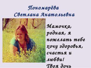 Пономарёва Светлана Анатольевна Мамочка, родная, я пожелать тебе хочу здоровь