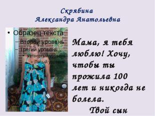 Скрябина Александра Анатольевна Мама, я тебя люблю! Хочу, чтобы ты прожила 10