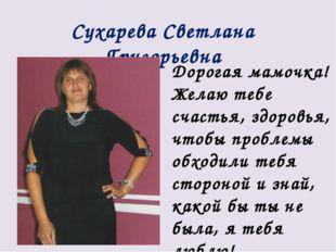 Сухарева Светлана Григорьевна Дорогая мамочка! Желаю тебе счастья, здоровья,