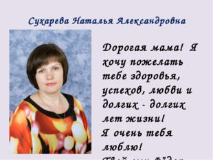 Сухарева Наталья Александровна Дорогая мама! Я хочу пожелать тебе здоровья, у