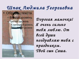 Шпак Людмила Георгиевна Дорогая мамочка! Я очень сильно тебя люблю. От всей д