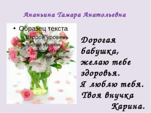 Ананьина Тамара Анатольевна Дорогая бабушка, желаю тебе здоровья. Я люблю теб