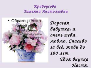 Кривоусова Татьяна Анатольевна Дорогая бабушка, я очень тебя люблю. Спасибо з
