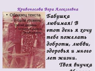 Кривоносова Вера Алексеевна Бабушка любимая! В этот день я хочу тебе пожелать