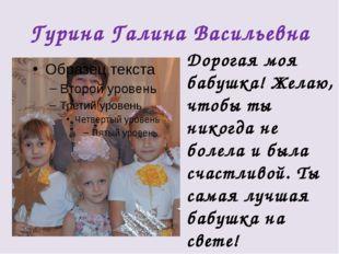 Гурина Галина Васильевна Дорогая моя бабушка! Желаю, чтобы ты никогда не боле