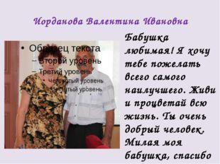 Иорданова Валентина Ивановна Бабушка любимая! Я хочу тебе пожелать всего само