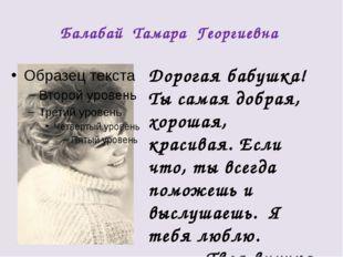 Балабай Тамара Георгиевна Дорогая бабушка! Ты самая добрая, хорошая, красивая