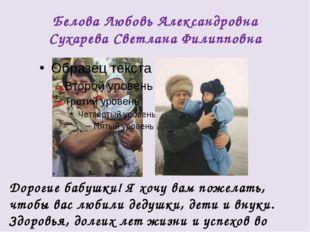 Белова Любовь Александровна Сухарева Светлана Филипповна Дорогие бабушки! Я х