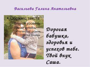 Васильева Галина Анатольевна Дорогая бабушка, здоровья и успехов тебе. Твой в