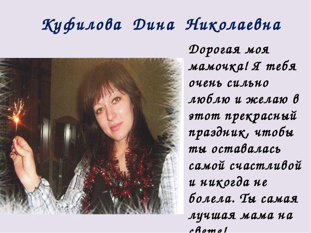 Куфилова Дина Николаевна Дорогая моя мамочка! Я тебя очень сильно люблю и жел...