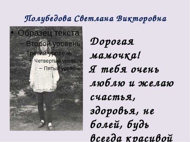 Полубедова Светлана Викторовна Дорогая мамочка! Я тебя очень люблю и желаю сч...