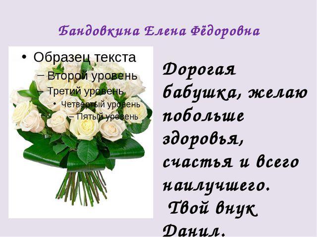 Бандовкина Елена Фёдоровна Дорогая бабушка, желаю побольше здоровья, счастья...