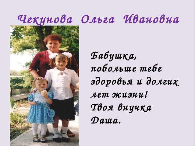 Чекунова Ольга Ивановна Бабушка, побольше тебе здоровья и долгих лет жизни! Т...