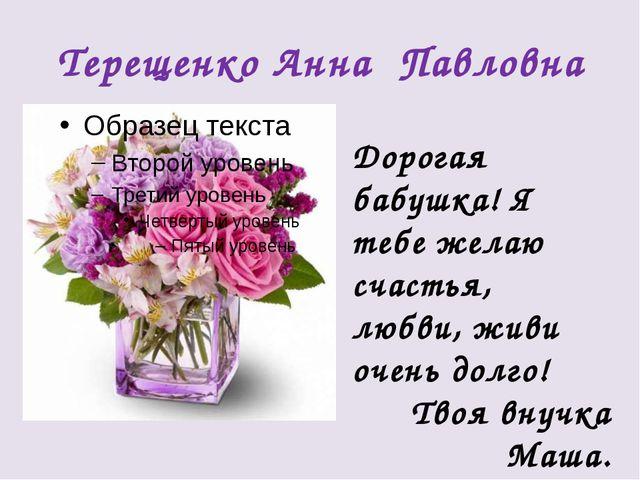 Терещенко Анна Павловна Дорогая бабушка! Я тебе желаю счастья, любви, живи оч...