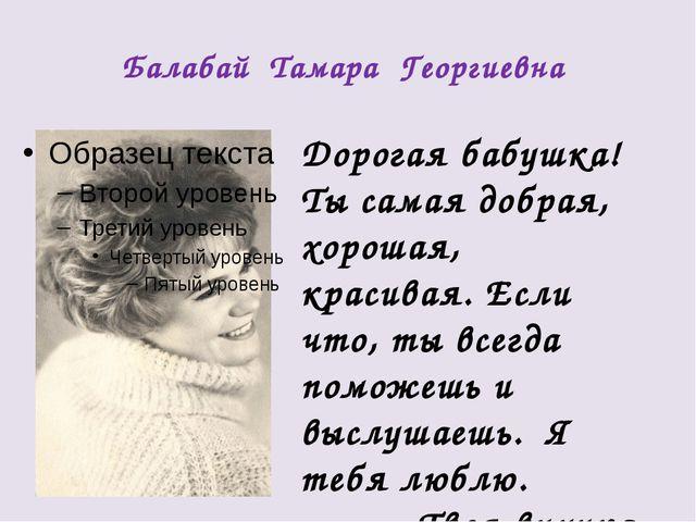 Балабай Тамара Георгиевна Дорогая бабушка! Ты самая добрая, хорошая, красивая...