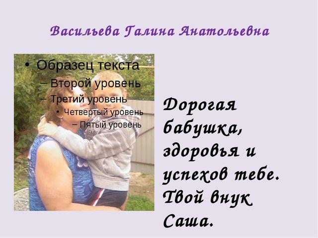 Васильева Галина Анатольевна Дорогая бабушка, здоровья и успехов тебе. Твой в...