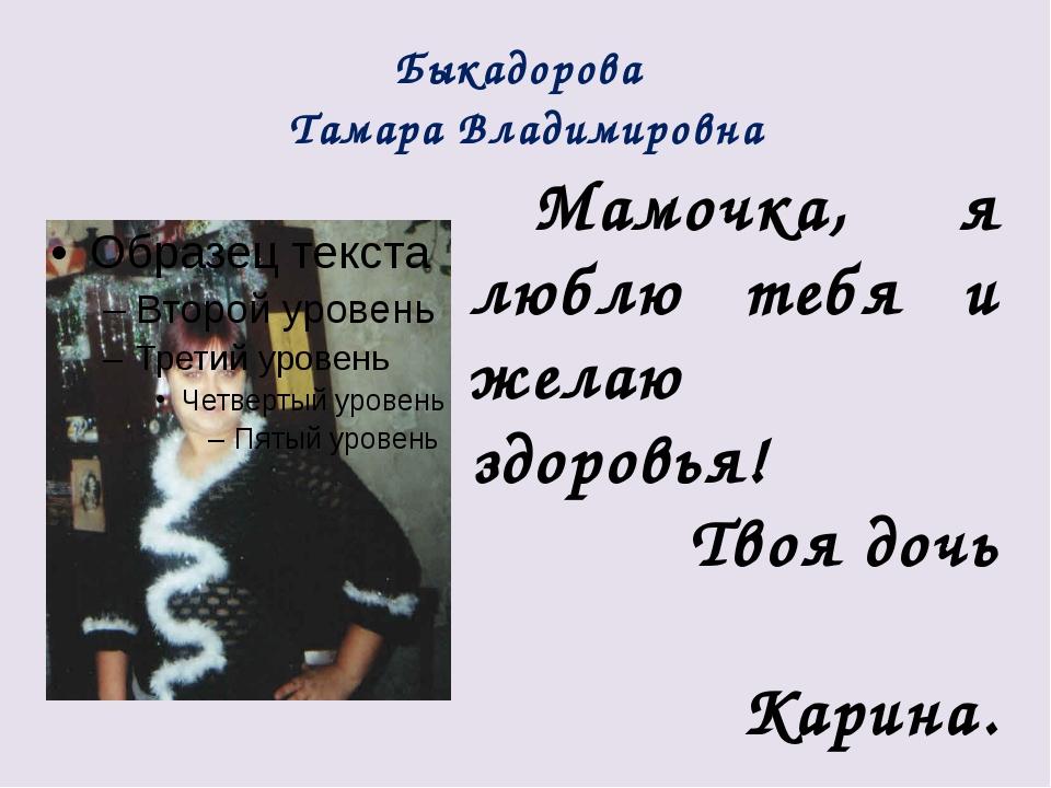 Быкадорова Тамара Владимировна Мамочка, я люблю тебя и желаю здоровья! Твоя д...