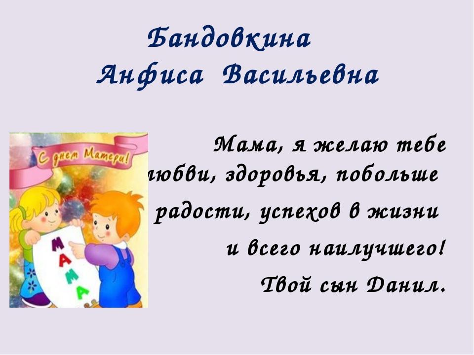 Бандовкина Анфиса Васильевна Мама, я желаю тебе счастья, любви, здоровья, поб...