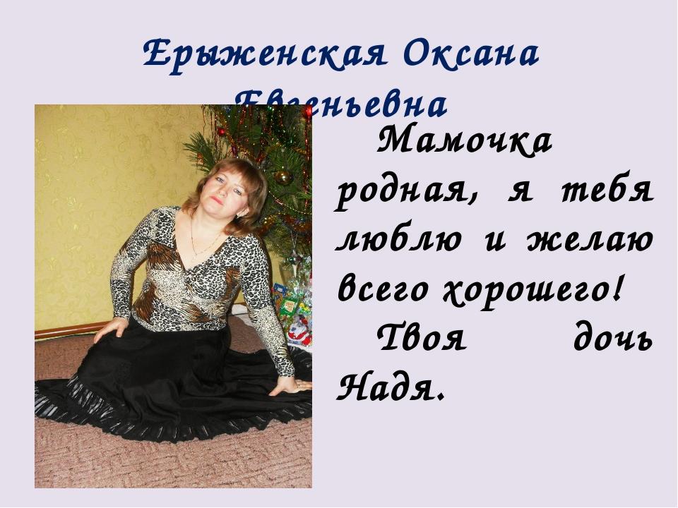 Ерыженская Оксана Евгеньевна Мамочка родная, я тебя люблю и желаю всего хорош...