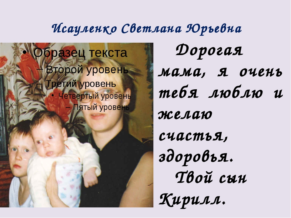 Исауленко Светлана Юрьевна Дорогая мама, я очень тебя люблю и желаю счастья,...
