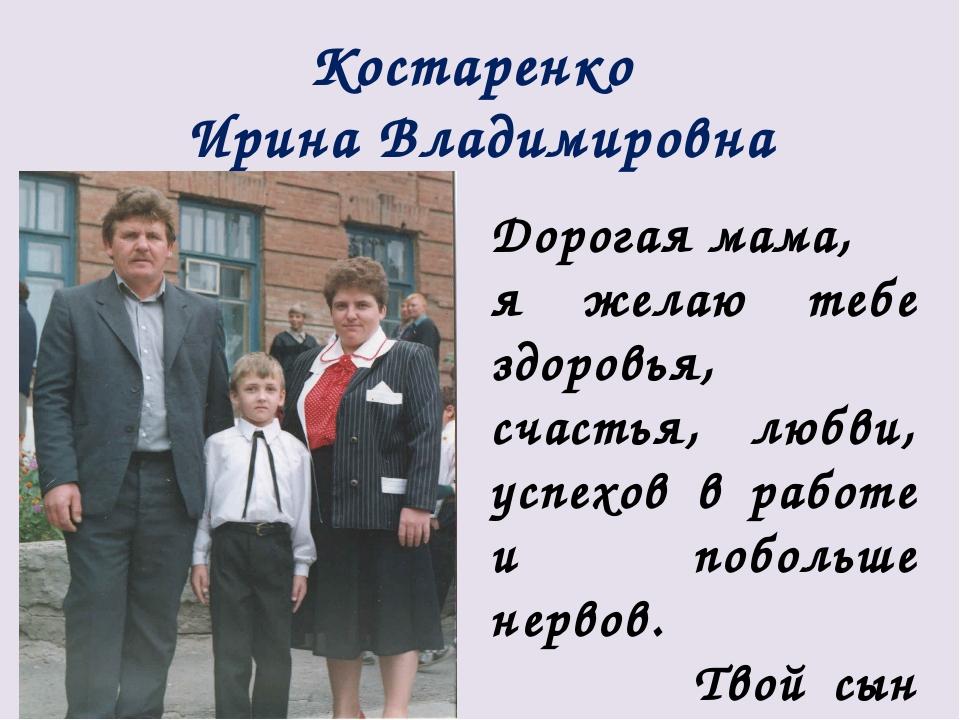 Костаренко Ирина Владимировна Дорогая мама, я желаю тебе здоровья, счастья, л...