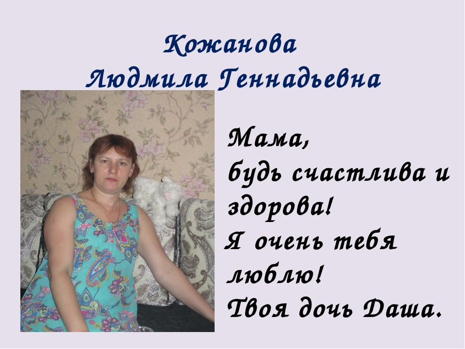Кожанова Людмила Геннадьевна Мама, будь счастлива и здорова! Я очень тебя люб...