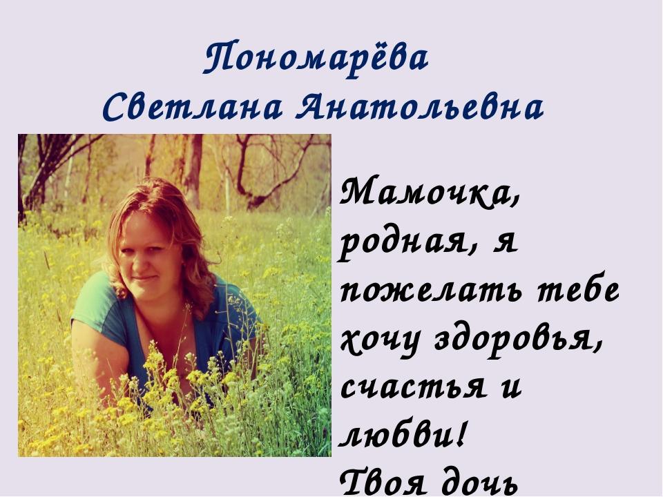 Пономарёва Светлана Анатольевна Мамочка, родная, я пожелать тебе хочу здоровь...