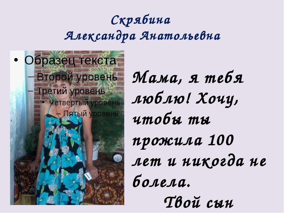Скрябина Александра Анатольевна Мама, я тебя люблю! Хочу, чтобы ты прожила 10...