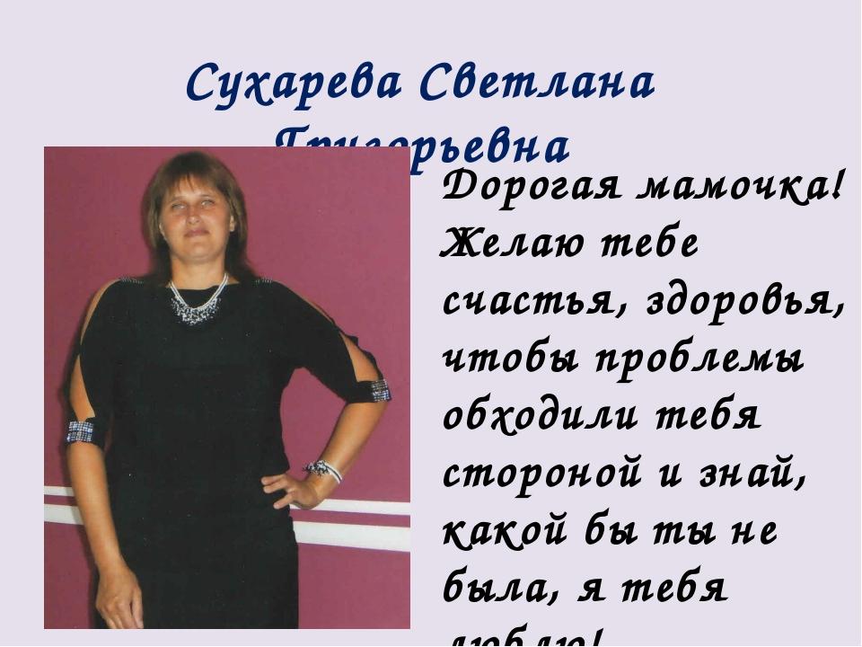 Сухарева Светлана Григорьевна Дорогая мамочка! Желаю тебе счастья, здоровья,...