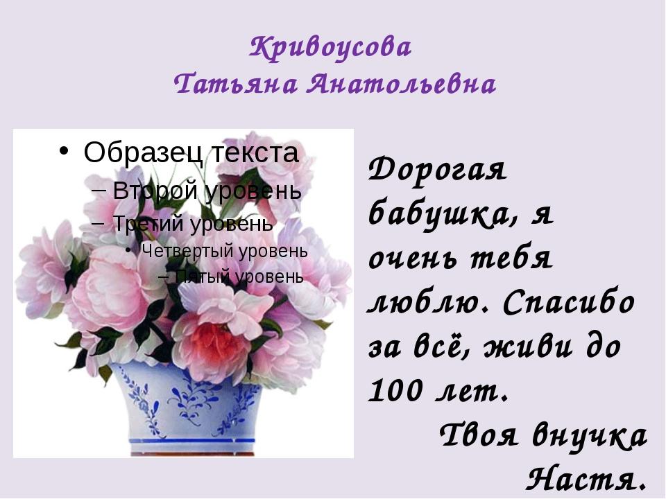 Кривоусова Татьяна Анатольевна Дорогая бабушка, я очень тебя люблю. Спасибо з...