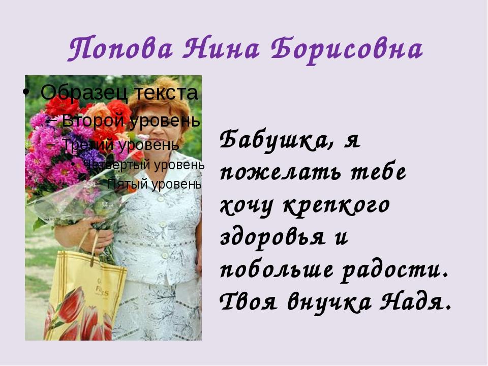 Попова Нина Борисовна Бабушка, я пожелать тебе хочу крепкого здоровья и побол...