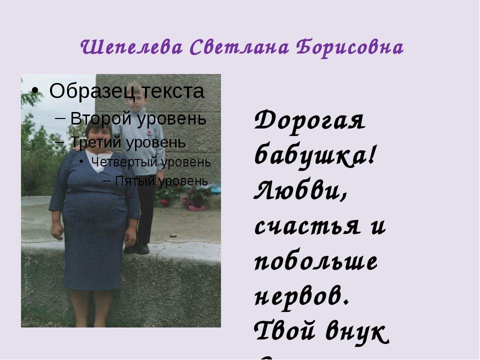 Шепелева Светлана Борисовна Дорогая бабушка! Любви, счастья и побольше нервов...