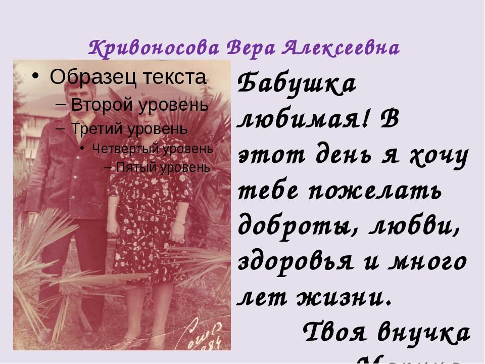 Кривоносова Вера Алексеевна Бабушка любимая! В этот день я хочу тебе пожелать...